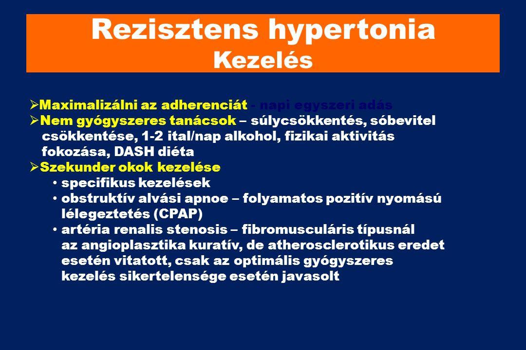 Rezisztens hypertonia Kezelés  Maximalizálni az adherenciát - napi egyszeri adás  Nem gyógyszeres tanácsok – súlycsökkentés, sóbevitel csökkentése, 1-2 ital/nap alkohol, fizikai aktivitás fokozása, DASH diéta  Szekunder okok kezelése specifikus kezelések obstruktív alvási apnoe – folyamatos pozitív nyomású lélegeztetés (CPAP) artéria renalis stenosis – fibromusculáris típusnál az angioplasztika kuratív, de atherosclerotikus eredet esetén vitatott, csak az optimális gyógyszeres kezelés sikertelensége esetén javasolt
