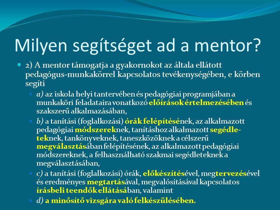 Milyen segítséget ad a mentor? 2) A mentor támogatja a gyakornokot az általa ellátott pedagógus-munkakörrel kapcsolatos tevékenységében, e körben segí
