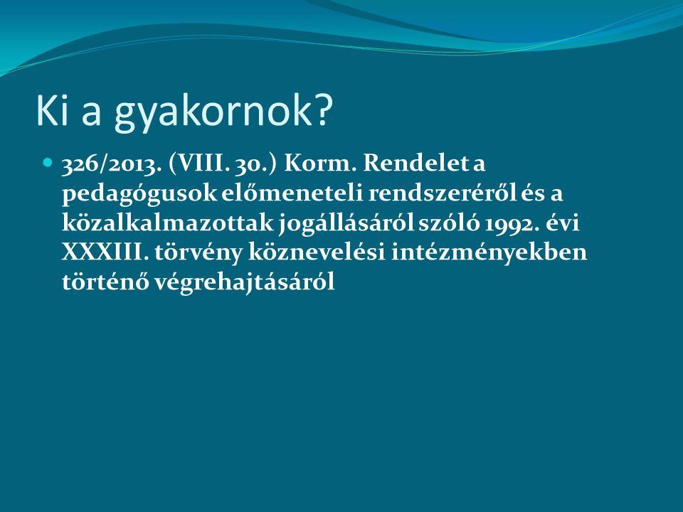 Ki a gyakornok? 326/2013. (VIII. 30.) Korm. Rendelet a pedagógusok előmeneteli rendszeréről és a közalkalmazottak jogállásáról szóló 1992. évi XXXIII.
