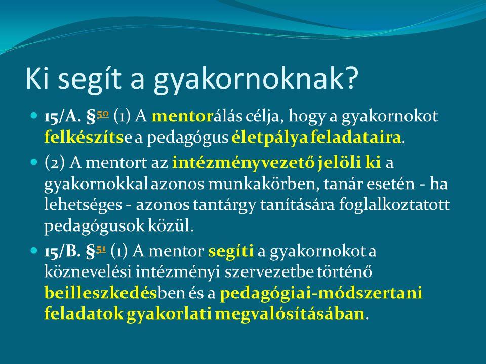 Ki segít a gyakornoknak? 15/A. § 50 (1) A mentorálás célja, hogy a gyakornokot felkészítse a pedagógus életpálya feladataira. 50 (2) A mentort az inté