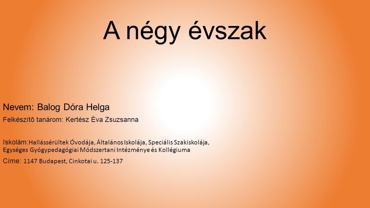 A négy évszak Nevem: Balog Dóra Helga Felkészítő tanárom: Kertész Éva Zsuzsanna Iskolám: Hallássérültek Óvodája, Általános Iskolája, Speciális Szakisk