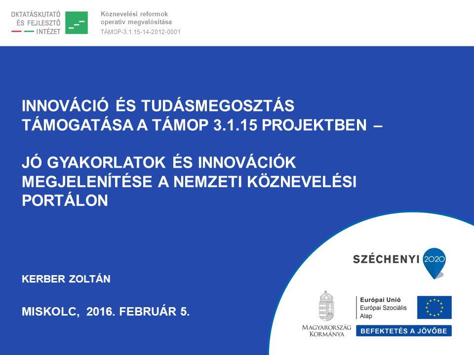 Köznevelési reformok operatív megvalósítása TÁMOP-3.1.15-14-2012-0001 INNOVÁCIÓ ÉS TUDÁSMEGOSZTÁS TÁMOGATÁSA A TÁMOP 3.1.15 PROJEKTBEN – JÓ GYAKORLATOK ÉS INNOVÁCIÓK MEGJELENÍTÉSE A NEMZETI KÖZNEVELÉSI PORTÁLON KERBER ZOLTÁN MISKOLC, 2016.
