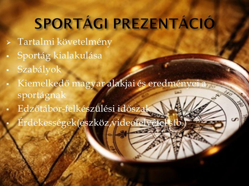  Tartalmi követelmény  Sportág kialakulása  Szabályok  Kiemelkedő magyar alakjai és eredményei a sportágnak  Edzőtábor-felkészülési időszak  Érdekességek(eszköz,videofelvétel stb.)