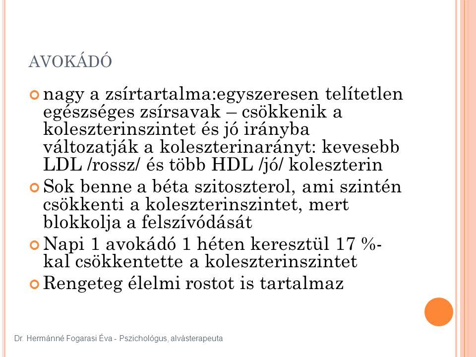 AVOKÁDÓ nagy a zsírtartalma:egyszeresen telítetlen egészséges zsírsavak – csökkenik a koleszterinszintet és jó irányba változatják a koleszterinarányt: kevesebb LDL /rossz/ és több HDL /jó/ koleszterin Sok benne a béta szitoszterol, ami szintén csökkenti a koleszterinszintet, mert blokkolja a felszívódását Napi 1 avokádó 1 héten keresztül 17 %- kal csökkentette a koleszterinszintet Rengeteg élelmi rostot is tartalmaz Dr.