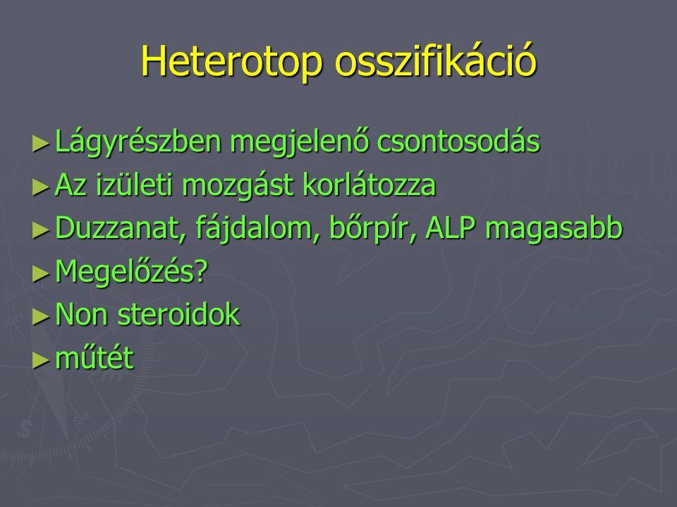 Heterotop osszifikáció ► Lágyrészben megjelenő csontosodás ► Az izületi mozgást korlátozza ► Duzzanat, fájdalom, bőrpír, ALP magasabb ► Megelőzés? ► N