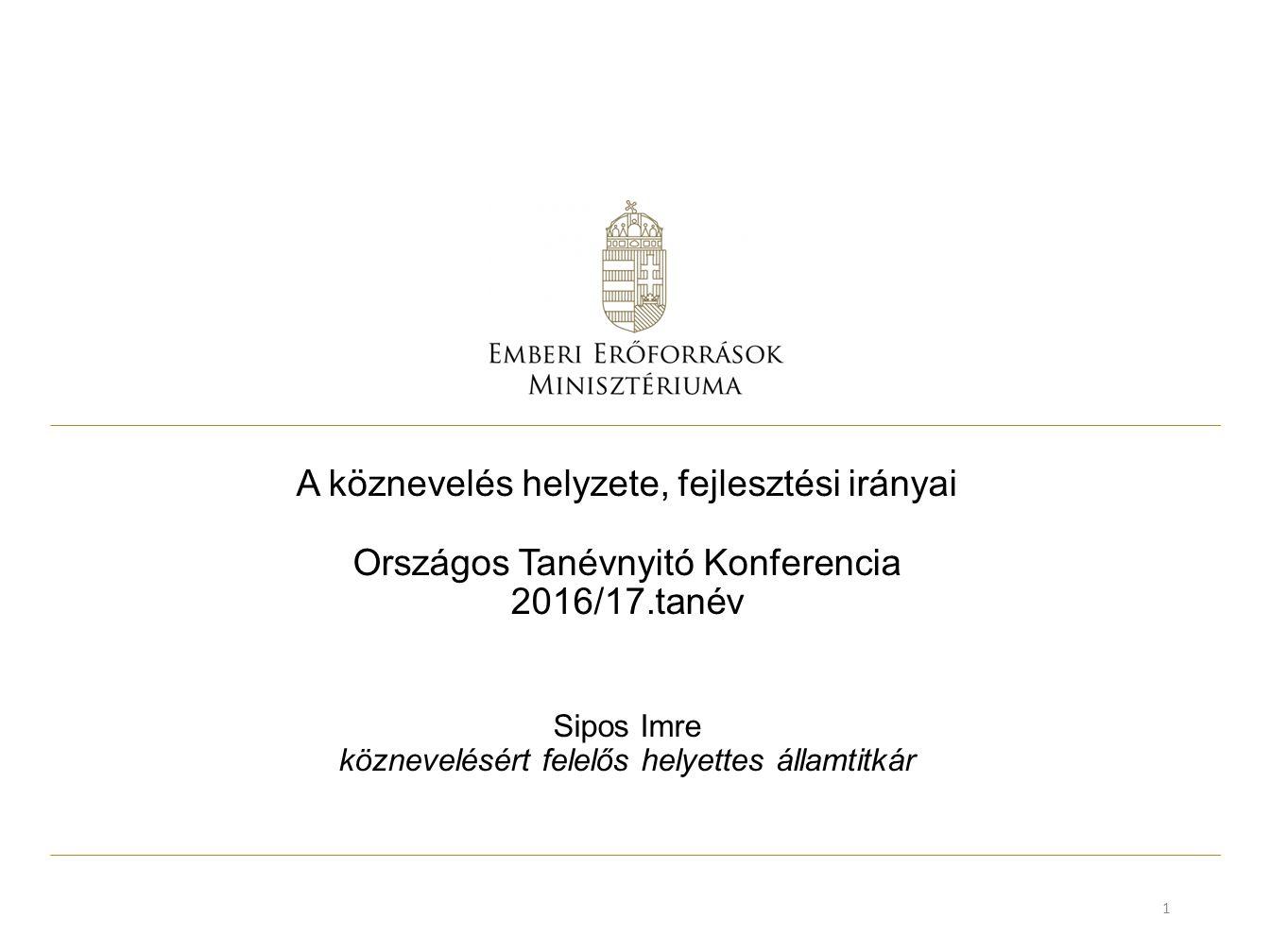 A köznevelés helyzete, fejlesztési irányai Országos Tanévnyitó Konferencia 2016/17.tanév Sipos Imre köznevelésért felelős helyettes államtitkár 1