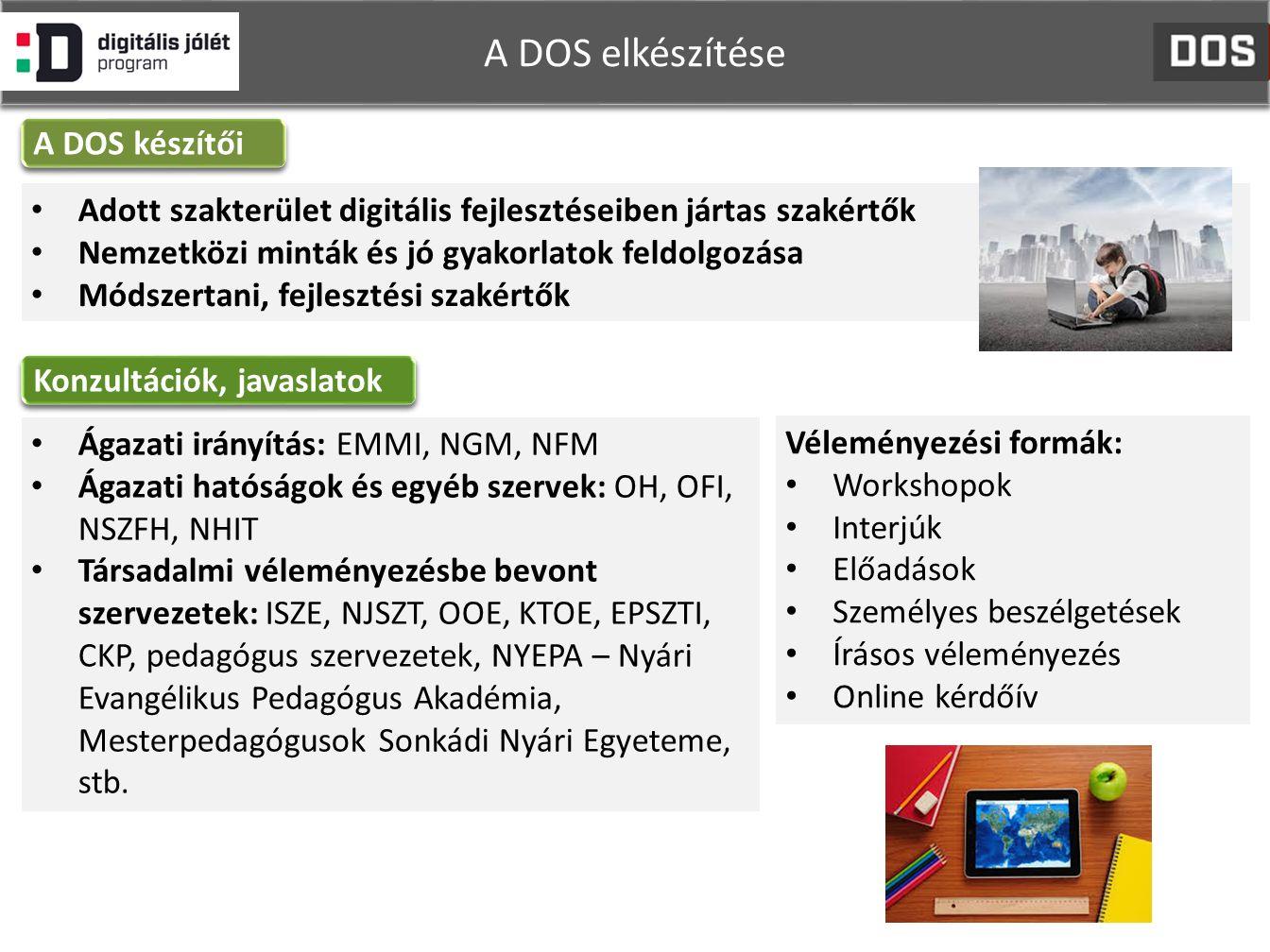 A DOS elkészítése Adott szakterület digitális fejlesztéseiben jártas szakértők Nemzetközi minták és jó gyakorlatok feldolgozása Módszertani, fejlesztési szakértők A DOS készítői Konzultációk, javaslatok Ágazati irányítás: EMMI, NGM, NFM Ágazati hatóságok és egyéb szervek: OH, OFI, NSZFH, NHIT Társadalmi véleményezésbe bevont szervezetek: ISZE, NJSZT, OOE, KTOE, EPSZTI, CKP, pedagógus szervezetek, NYEPA – Nyári Evangélikus Pedagógus Akadémia, Mesterpedagógusok Sonkádi Nyári Egyeteme, stb.