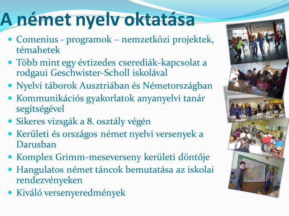 A német nyelv oktatása Comenius - programok – nemzetközi projektek, témahetek Több mint egy évtizedes cserediák-kapcsolat a rodgaui Geschwister-Scholl iskolával Nyelvi táborok Ausztriában és Németországban Kommunikációs gyakorlatok anyanyelvi tanár segítségével Sikeres vizsgák a 8.
