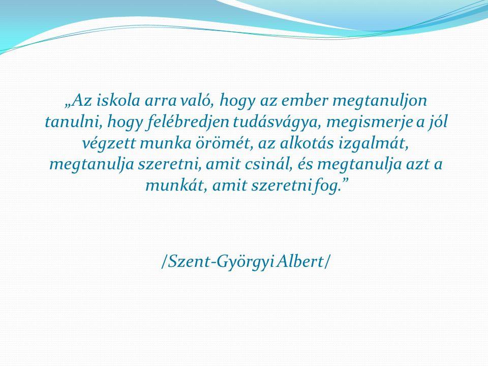 """""""Az iskola arra való, hogy az ember megtanuljon tanulni, hogy felébredjen tudásvágya, megismerje a jól végzett munka örömét, az alkotás izgalmát, megtanulja szeretni, amit csinál, és megtanulja azt a munkát, amit szeretni fog. /Szent-Györgyi Albert/"""