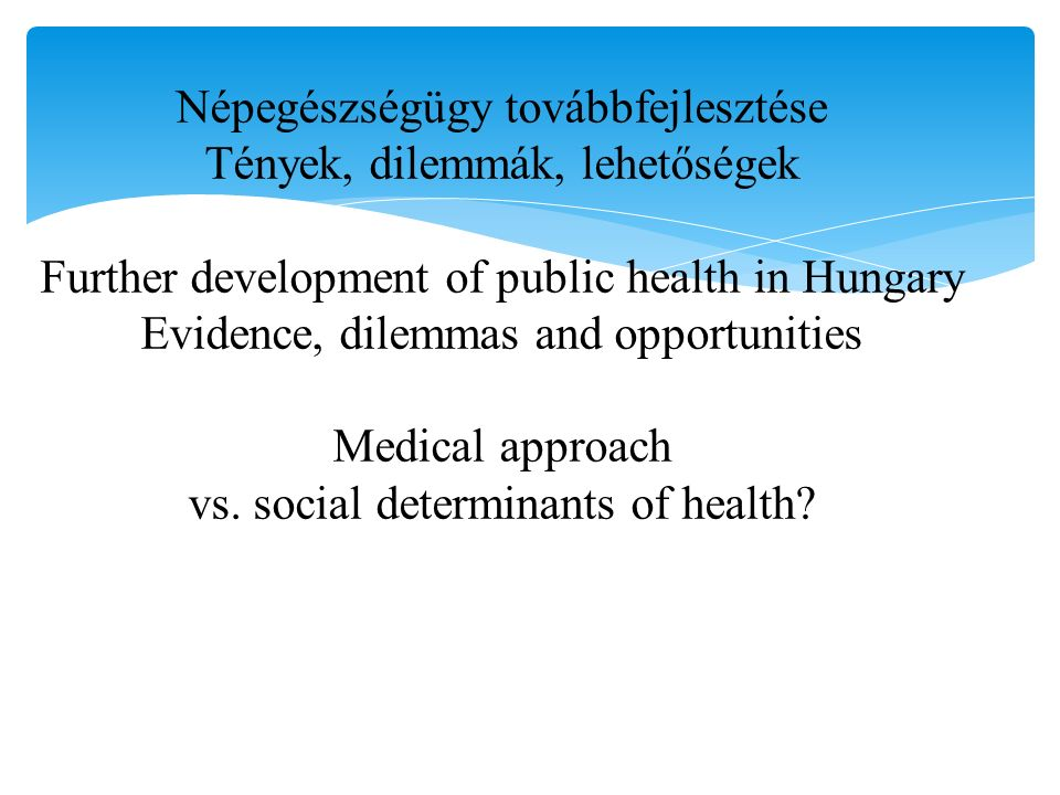 Népegészségügy továbbfejlesztése Tények, dilemmák, lehetőségek Further development of public health in Hungary Evidence, dilemmas and opportunities Medical approach vs.