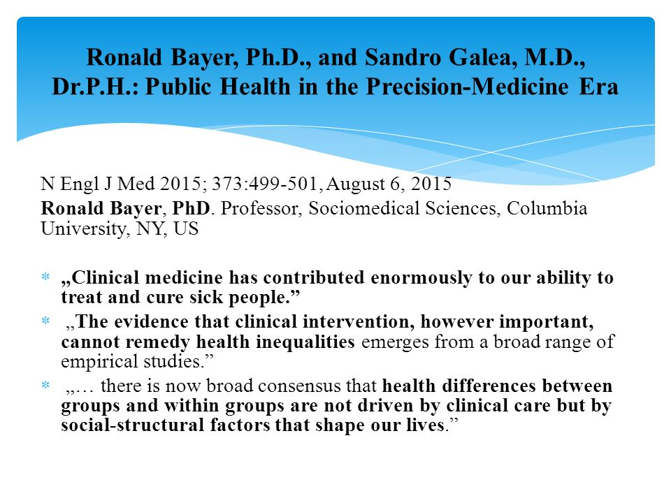 Ronald Bayer, Ph.D., and Sandro Galea, M.D., Dr.P.H.: Public Health in the Precision-Medicine Era N Engl J Med 2015; 373:499-501, August 6, 2015 Ronald Bayer, PhD.