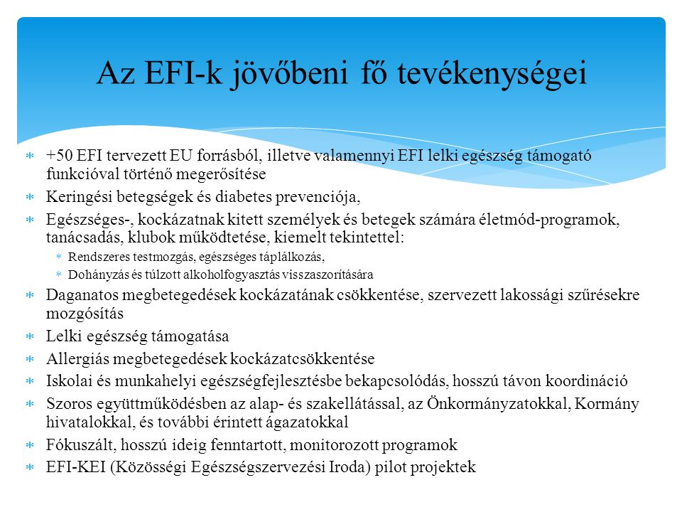 Az EFI-k jövőbeni fő tevékenységei  +50 EFI tervezett EU forrásból, illetve valamennyi EFI lelki egészség támogató funkcióval történő megerősítése  Keringési betegségek és diabetes prevenciója,  Egészséges-, kockázatnak kitett személyek és betegek számára életmód-programok, tanácsadás, klubok működtetése, kiemelt tekintettel:  Rendszeres testmozgás, egészséges táplálkozás,  Dohányzás és túlzott alkoholfogyasztás visszaszorítására  Daganatos megbetegedések kockázatának csökkentése, szervezett lakossági szűrésekre mozgósítás  Lelki egészség támogatása  Allergiás megbetegedések kockázatcsökkentése  Iskolai és munkahelyi egészségfejlesztésbe bekapcsolódás, hosszú távon koordináció  Szoros együttműködésben az alap- és szakellátással, az Önkormányzatokkal, Kormány hivatalokkal, és további érintett ágazatokkal  Fókuszált, hosszú ideig fenntartott, monitorozott programok  EFI-KEI (Közösségi Egészségszervezési Iroda) pilot projektek