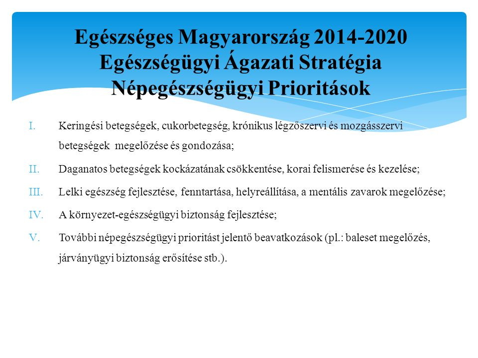 Egészséges Magyarország 2014-2020 Egészségügyi Ágazati Stratégia Népegészségügyi Prioritások I.Keringési betegségek, cukorbetegség, krónikus légzőszervi és mozgásszervi betegségek megelőzése és gondozása; II.Daganatos betegségek kockázatának csökkentése, korai felismerése és kezelése; III.Lelki egészség fejlesztése, fenntartása, helyreállítása, a mentális zavarok megelőzése; IV.A környezet-egészségügyi biztonság fejlesztése; V.További népegészségügyi prioritást jelentő beavatkozások (pl.: baleset megelőzés, járványügyi biztonság erősítése stb.).