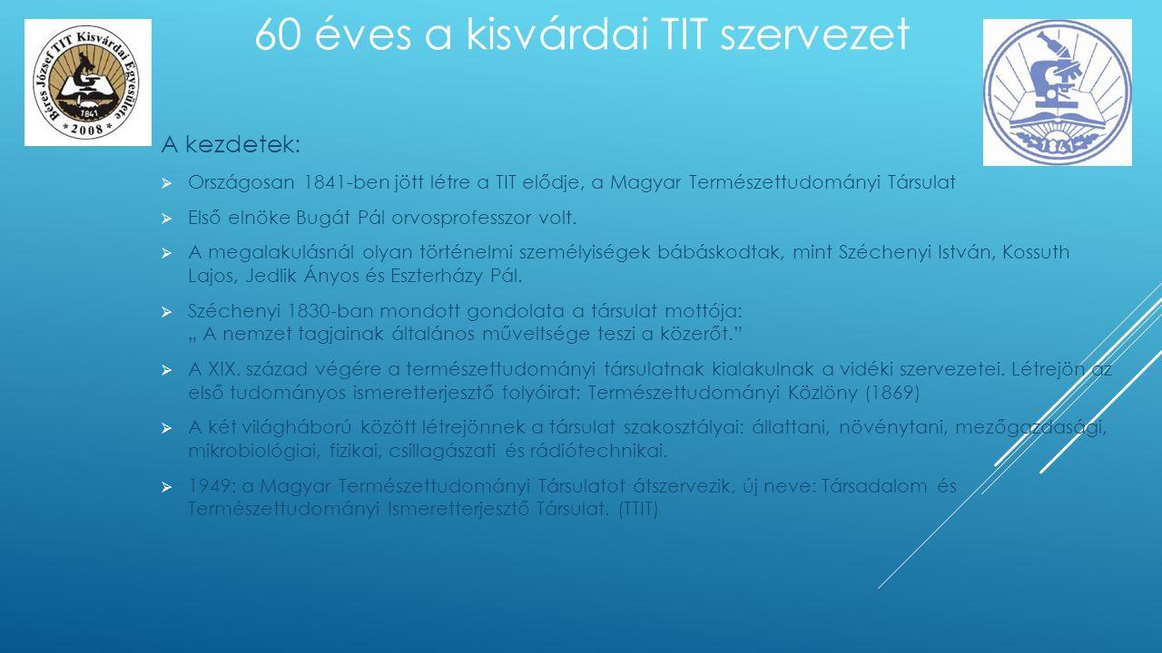 A kezdetek:  Országosan 1841-ben jött létre a TIT elődje, a Magyar Természettudományi Társulat  Első elnöke Bugát Pál orvosprofesszor volt.