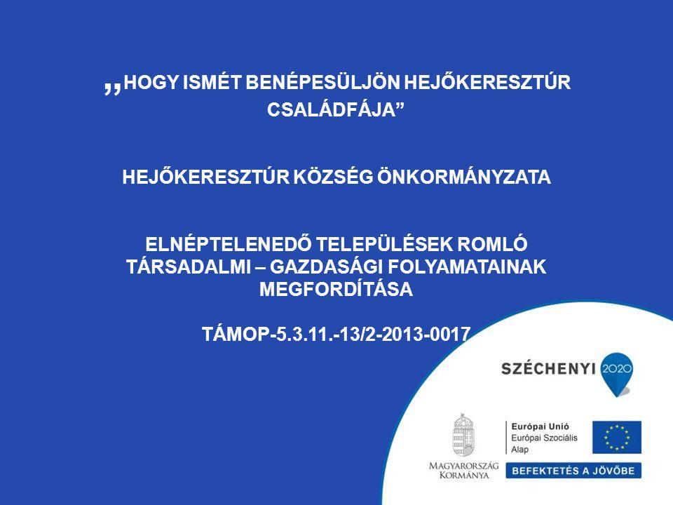 """"""" HOGY ISMÉT BENÉPESÜLJÖN HEJŐKERESZTÚR CSALÁDFÁJA HEJŐKERESZTÚR KÖZSÉG ÖNKORMÁNYZATA ELNÉPTELENEDŐ TELEPÜLÉSEK ROMLÓ TÁRSADALMI – GAZDASÁGI FOLYAMATAINAK MEGFORDÍTÁSA TÁMOP-5.3.11.-13/2-2013-0017"""