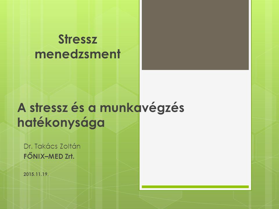 A stressz és a munkavégzés hatékonysága Dr. Takács Zoltán FŐNIX–MED Zrt. 2015.11.19. Stressz menedzsment
