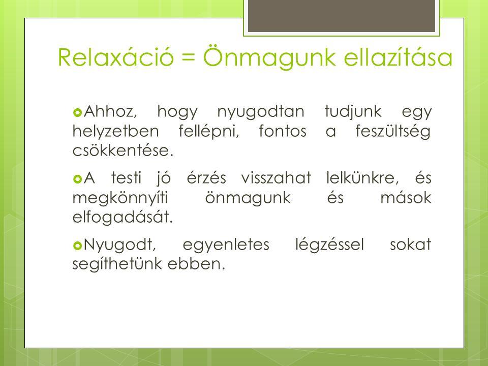 Relaxáció = Önmagunk ellazítása  Ahhoz, hogy nyugodtan tudjunk egy helyzetben fellépni, fontos a feszültség csökkentése.  A testi jó érzés visszahat