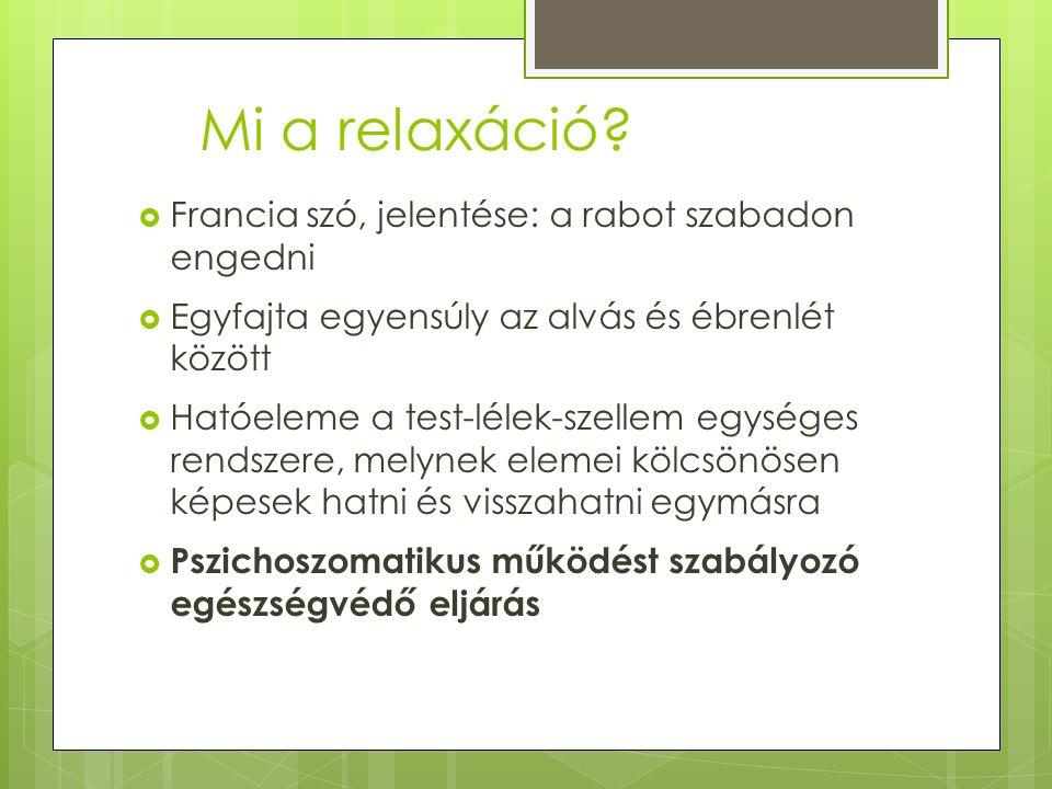 Mi a relaxáció?  Francia szó, jelentése: a rabot szabadon engedni  Egyfajta egyensúly az alvás és ébrenlét között  Hatóeleme a test-lélek-szellem e