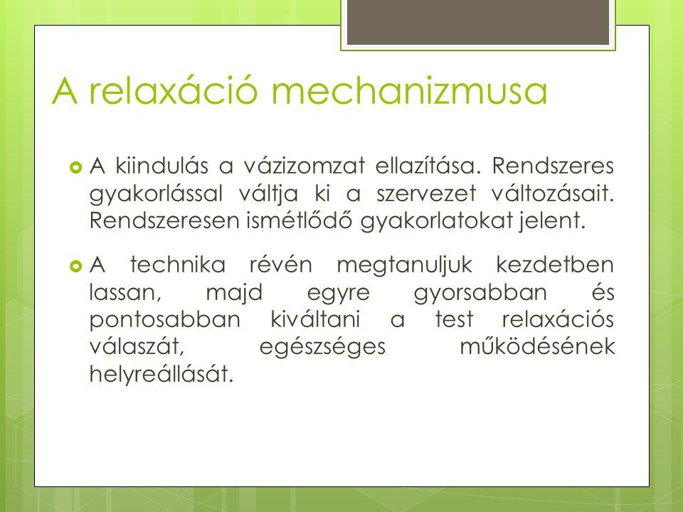 A relaxáció mechanizmusa  A kiindulás a vázizomzat ellazítása. Rendszeres gyakorlással váltja ki a szervezet változásait. Rendszeresen ismétlődő gyak