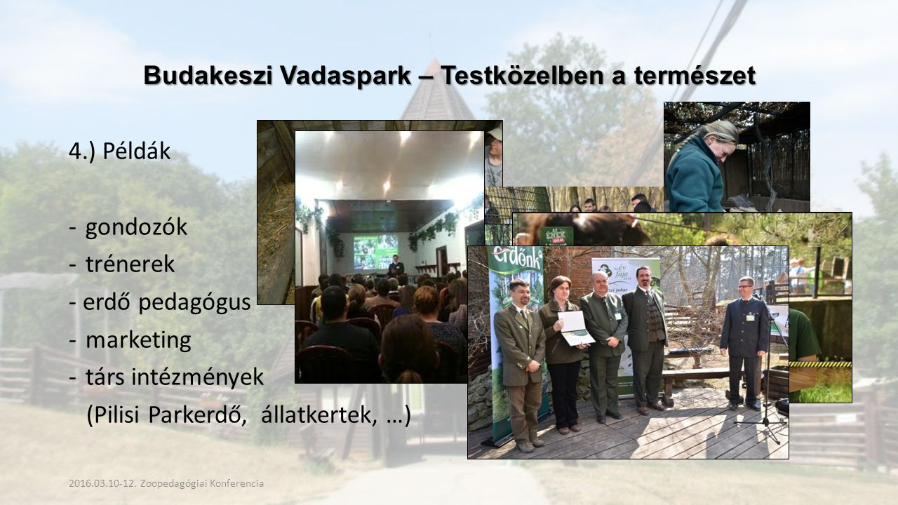 Budakeszi Vadaspark – Testközelben a természet 4.) Példák -gondozók -trénerek - erdő pedagógus -marketing -társ intézmények (Pilisi Parkerdő, állatkertek, …) 2016.03.10-12.