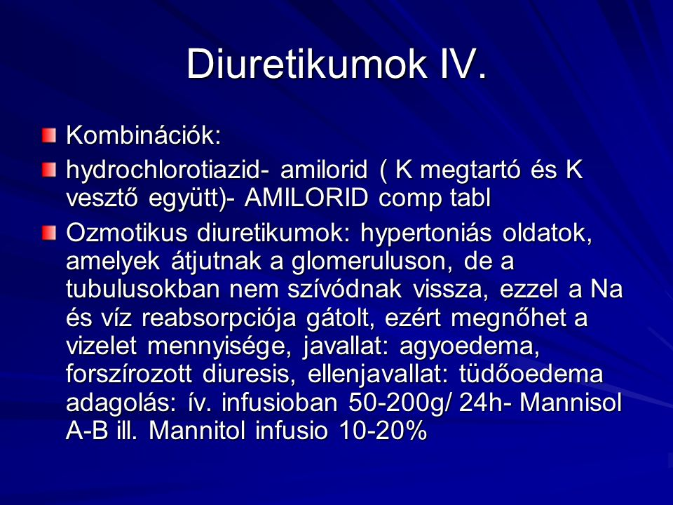 Diuretikumok IV. Kombinációk: hydrochlorotiazid- amilorid ( K megtartó és K vesztő együtt)- AMILORID comp tabl Ozmotikus diuretikumok: hypertoniás old