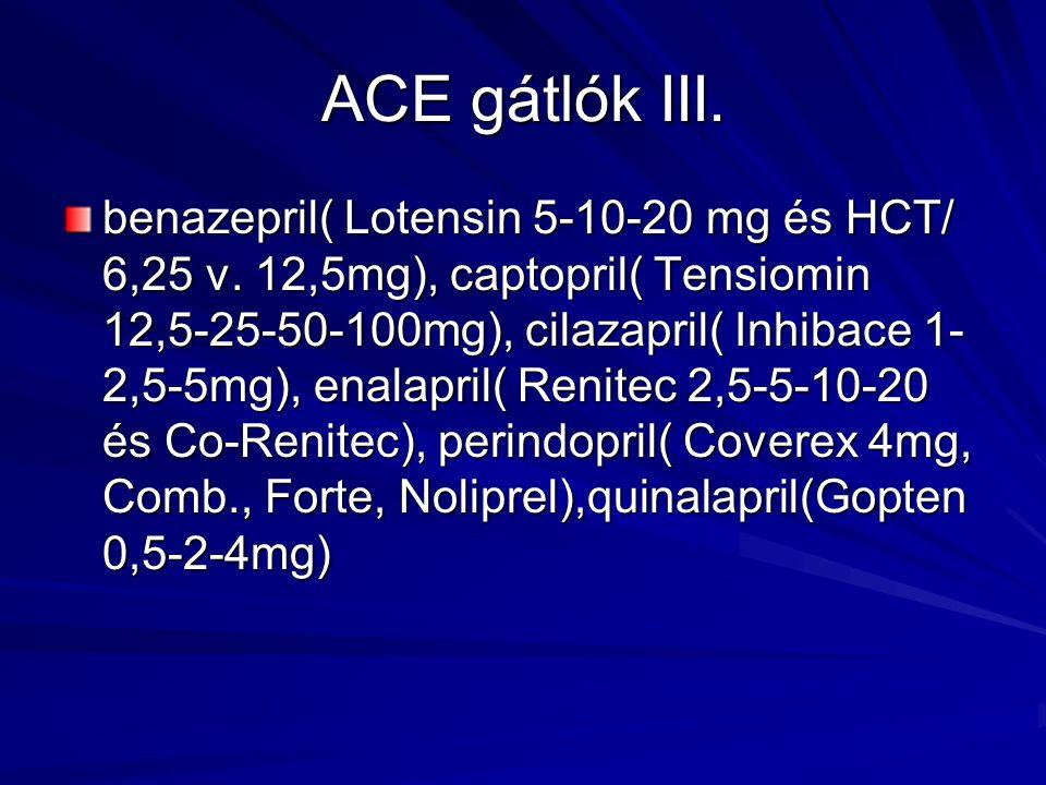 ACE gátlók III. benazepril( Lotensin 5-10-20 mg és HCT/ 6,25 v. 12,5mg), captopril( Tensiomin 12,5-25-50-100mg), cilazapril( Inhibace 1- 2,5-5mg), ena