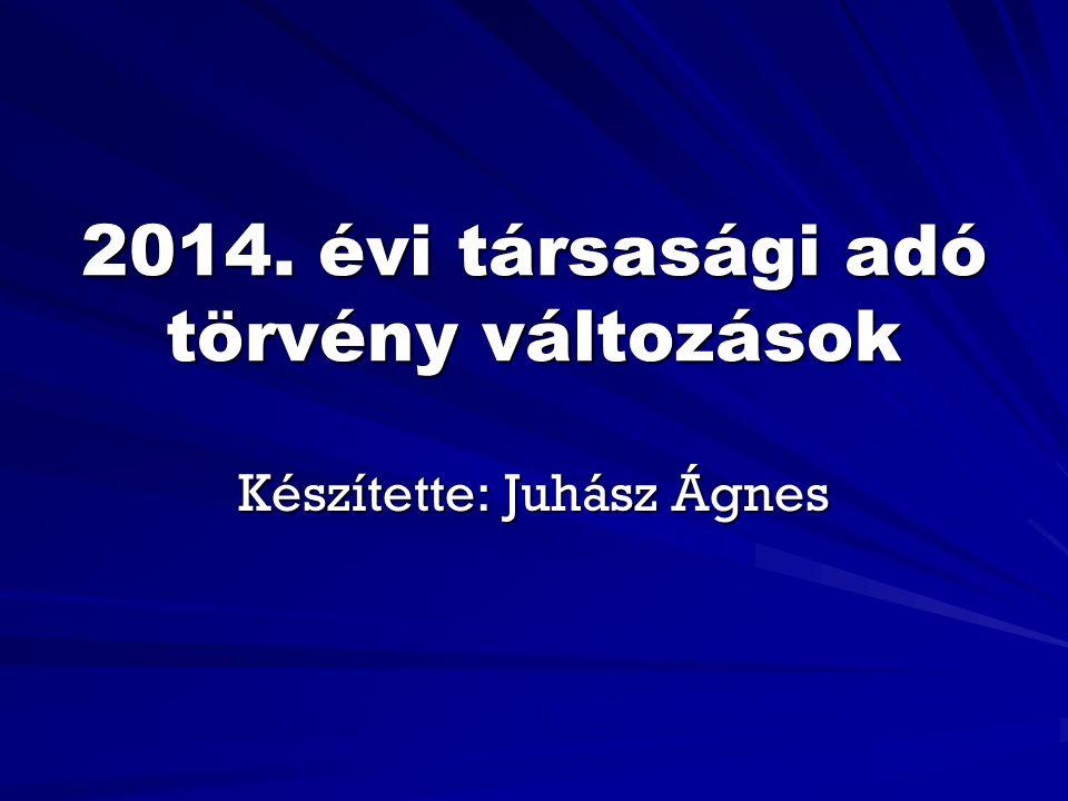 2014. évi társasági adó törvény változások Készítette: Juhász Ágnes