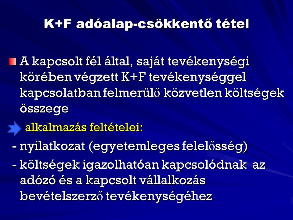 K+F adóalap-csökkentő tétel A kapcsolt fél által, saját tevékenységi körében végzett K+F tevékenységgel kapcsolatban felmerül ő közvetlen költségek összege alkalmazás feltételei: alkalmazás feltételei: - nyilatkozat (egyetemleges felel ő sség) - nyilatkozat (egyetemleges felel ő sség) - költségek igazolhatóan kapcsolódnak az adózó és a kapcsolt vállalkozás bevételszerz ő tevékenységéhez - költségek igazolhatóan kapcsolódnak az adózó és a kapcsolt vállalkozás bevételszerz ő tevékenységéhez