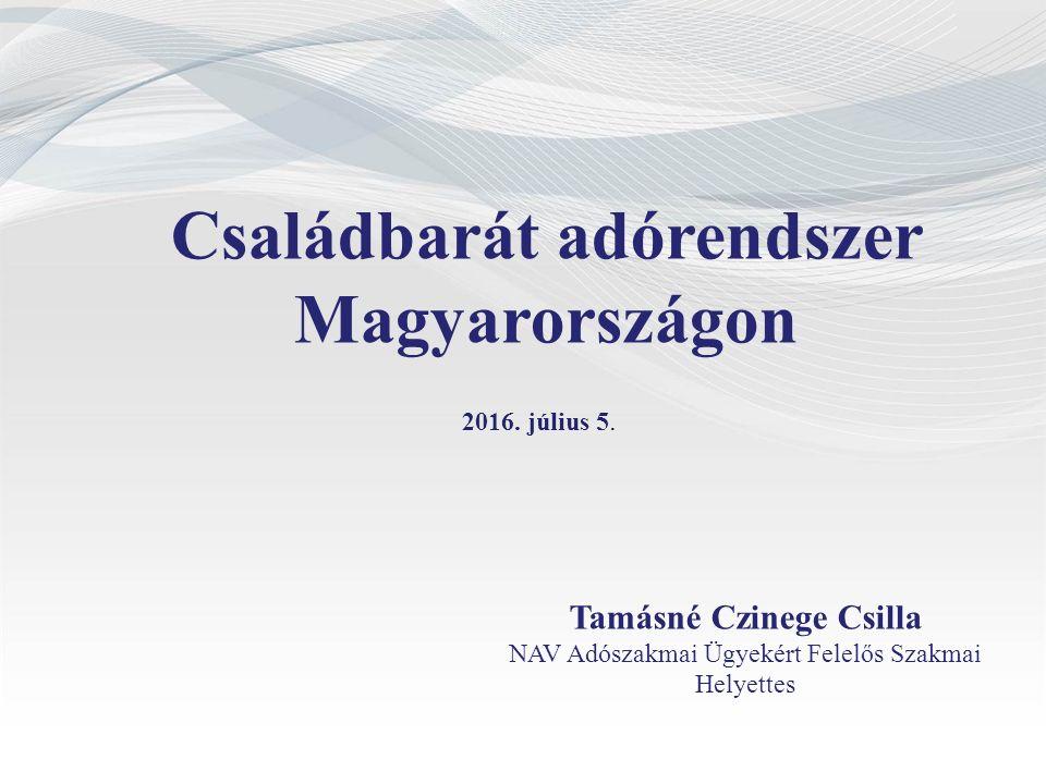 Családbarát adórendszer Magyarországon Tamásné Czinege Csilla NAV Adószakmai Ügyekért Felelős Szakmai Helyettes 2016.