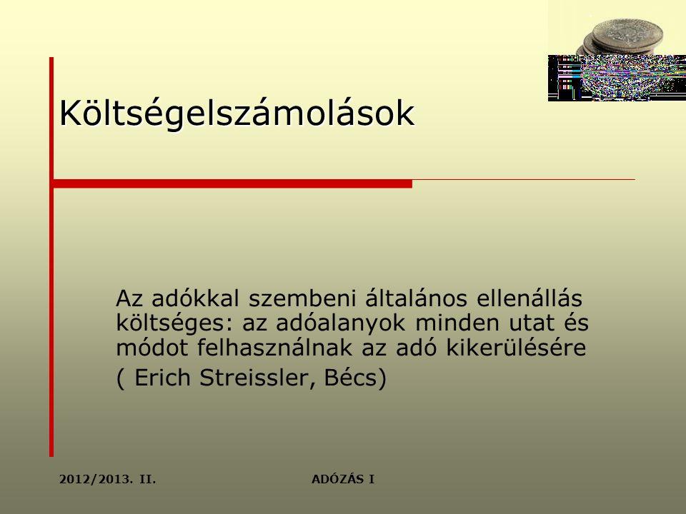 Költségelszámolások Az adókkal szembeni általános ellenállás költséges: az adóalanyok minden utat és módot felhasználnak az adó kikerülésére ( Erich Streissler, Bécs) ADÓZÁS I2012/2013.