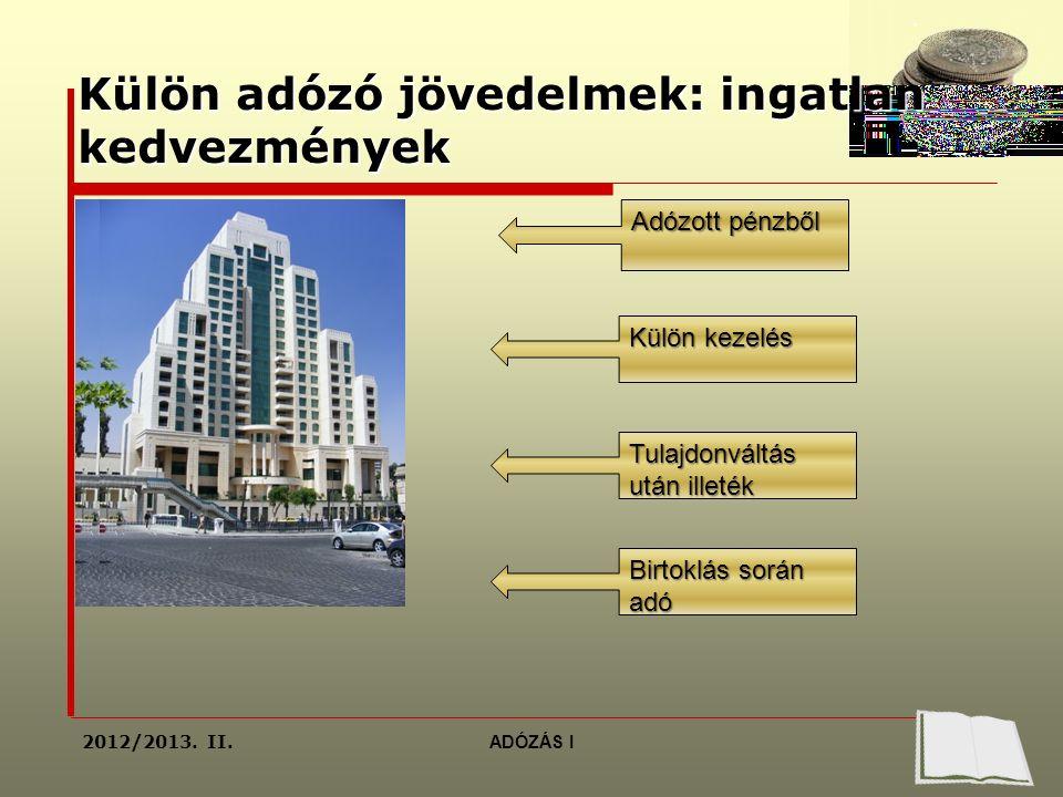 Külön adózó jövedelmek: ingatlan kedvezmények Adózott pénzből Külön kezelés Tulajdonváltás után illeték Birtoklás során adó 2012/2013.