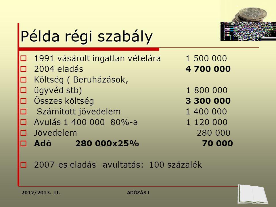 Példa régi szabály  1991 vásárolt ingatlan vételára 1 500 000  2004 eladás 4 700 000  Költség ( Beruházások,  ügyvéd stb) 1 800 000  Összes költség 3 300 000  Számított jövedelem 1 400 000  Avulás 1 400 000 80%-a 1 120 000  Jövedelem 280 000  Adó280 000x25% 70 000  2007-es eladásavultatás: 100 százalék 2012/2013.