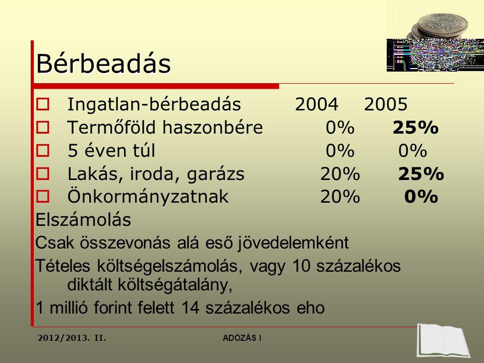Bérbeadás  Ingatlan-bérbeadás 2004 2005  Termőföld haszonbére 0% 25%  5 éven túl 0% 0%  Lakás, iroda, garázs 20% 25%  Önkormányzatnak 20% 0% Elszámolás Csak összevonás alá eső jövedelemként Tételes költségelszámolás, vagy 10 százalékos diktált költségátalány, 1 millió forint felett 14 százalékos eho 2012/2013.