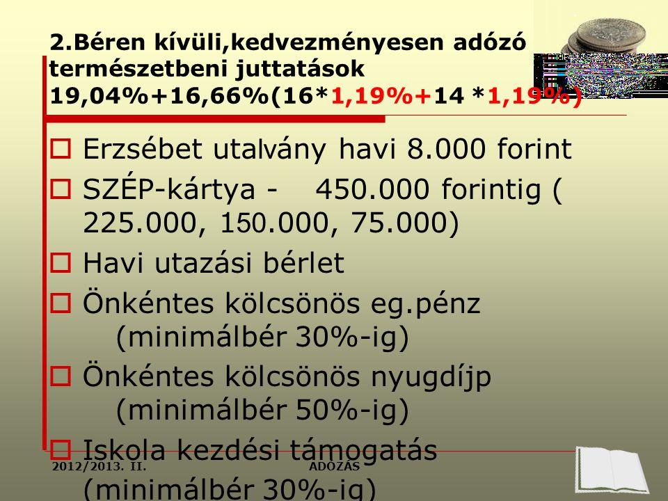 2.Béren kívüli,kedvezményesen adózó természetbeni juttatások 19,04%+16,66%(16*1,19%+14 *1,19%)  Erzsébet uta lv ány havi 8.000 forint  SZÉP-kártya -450.000 forintig ( 225.000, 1 50.000, 75.000)  Havi utazási bérlet  Önkéntes kölcsönös eg.pénz (minimálbér 30%-ig)  Önkéntes kölcsönös nyugdíjp (minimálbér 50%-ig)  Iskola kezdési támogatás (minimálbér 30%-ig) ADÓZÁS2012/2013.