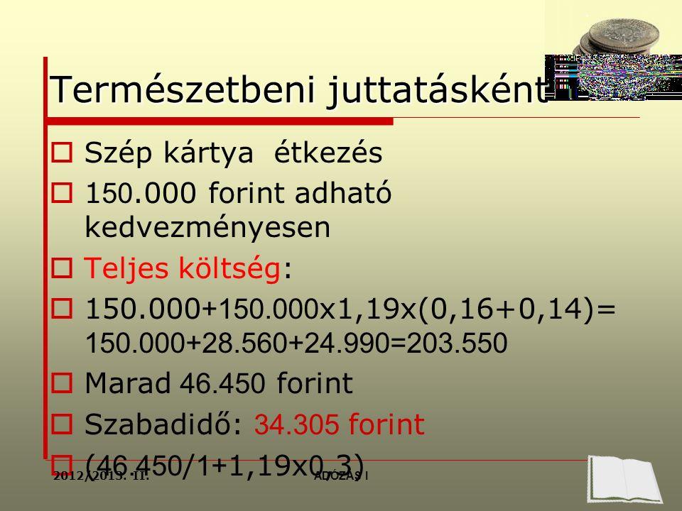 Természetbeni juttatásként  Szép kártya étkezés  1 50.000 forint adható kedvezményesen  Teljes költség:  150.000 +150.000 x1,19x(0,16+0,14)= 150.000+28.560+24.990=203.550  Marad 46.450 forint  Szabadidő: 34.305 forint  ( 46.450 / 1+ 1,19x 0,3) 2012/2013.