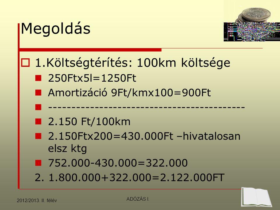 Megoldás  1.Költségtérítés: 100km költsége 250Ftx5l=1250Ft Amortizáció 9Ft/kmx100=900Ft ------------------------------------------- 2.150 Ft/100km 2.150Ftx200=430.000Ft –hivatalosan elsz ktg 752.000-430.000=322.000 2.