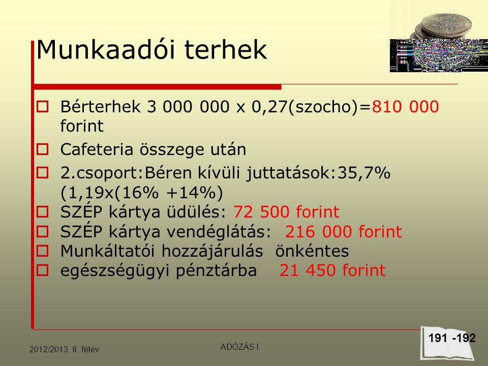 Munkaadói terhek  Bérterhek 3 000 000 x 0,27(szocho)=810 000 forint  Cafeteria összege után  2.csoport:Béren kívüli juttatások:35,7% (1,19x(16% +14%)  SZÉP kártya üdülés: 72 500 forint  SZÉP kártya vendéglátás: 216 000 forint  Munkáltatói hozzájárulás önkéntes  egészségügyi pénztárba21 450 forint 2012/2013.