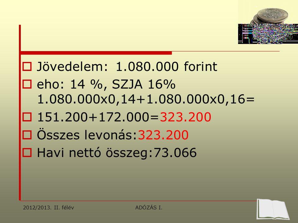  Jövedelem: 1.080.000 forint  eho: 14 %, SZJA 16% 1.080.000x0,14+1.080.000x0,16=  151.200+172.000=323.200  Összes levonás:323.200  Havi nettó összeg:73.066 2012/2013.