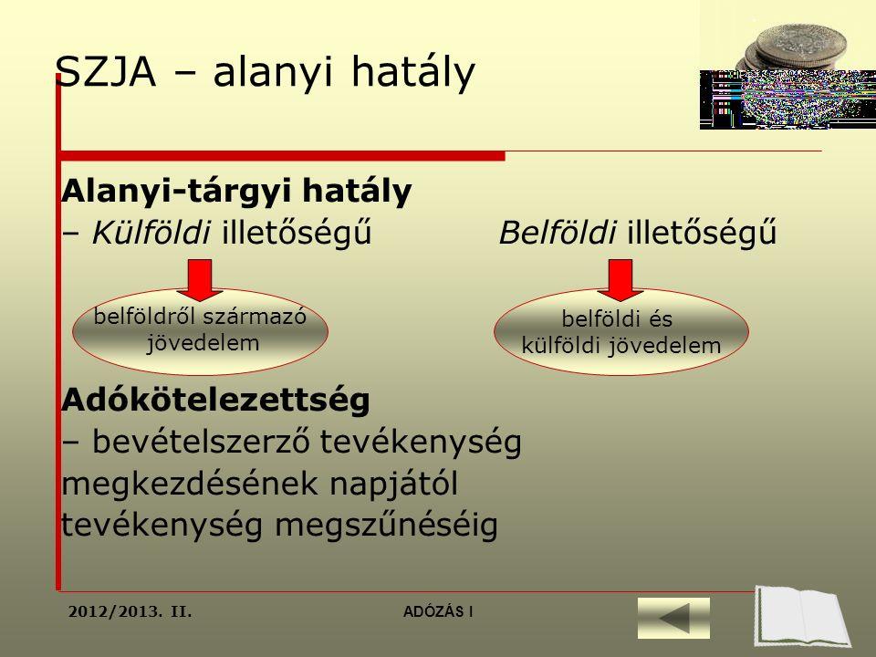 SZJA – alanyi hatály Alanyi-tárgyi hatály – Külföldi illetőségű Belföldi illetőségű Adókötelezettség – bevételszerző tevékenység megkezdésének napjától tevékenység megszűnéséig belföldről származó jövedelem belföldi és külföldi jövedelem 2012/2013.