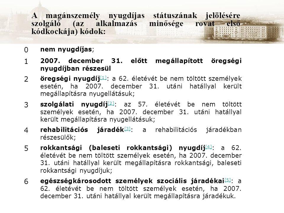 A magánszemély nyugdíjas státuszának jelölésére szolgáló (az alkalmazás minősége rovat első kódkockája) kódok: 0 nem nyugdíjas; 1 2007. december 31. e