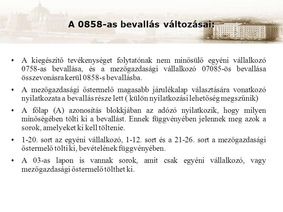 A 0858-as bevallás változásai: A kiegészítő tevékenységet folytatónak nem minősülő egyéni vállalkozó 0758-as bevallása, és a mezőgazdasági vállalkozó 07085-ös bevallása összevonásra kerül 0858-s bevallásba.