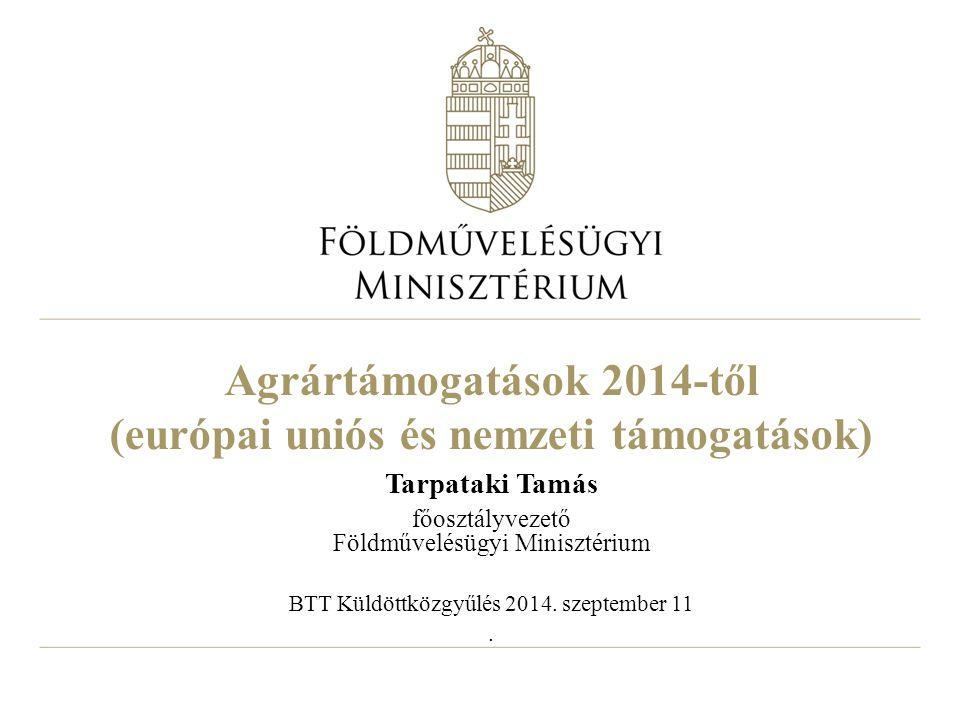 Agrártámogatások 2014-től (európai uniós és nemzeti támogatások) Tarpataki Tamás főosztályvezető Földművelésügyi Minisztérium BTT Küldöttközgyűlés 2014.