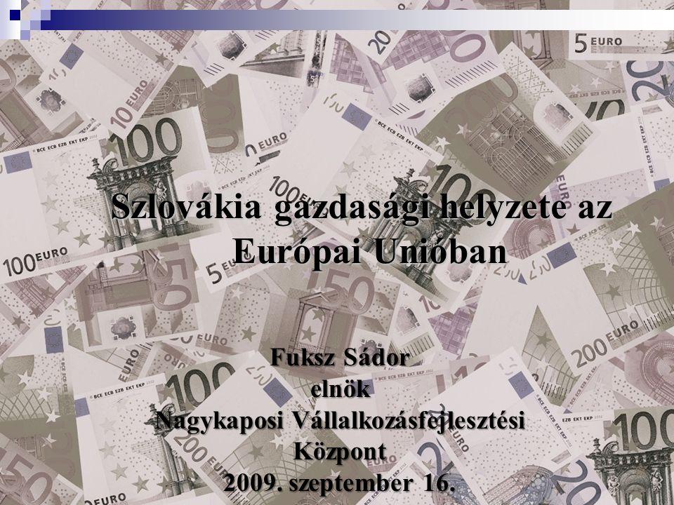 Szlovákia gazdasági helyzete az Európai Unióban Európai Unióban Fuksz Sádor elnök Nagykaposi Vállalkozásfejlesztési Központ 2009. szeptember 16.