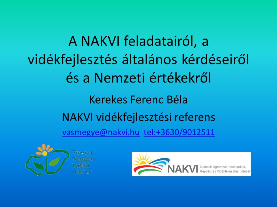 A NAKVI feladatairól, a vidékfejlesztés általános kérdéseiről és a Nemzeti értékekről Kerekes Ferenc Béla NAKVI vidékfejlesztési referens vasmegye@nakvi.huvasmegye@nakvi.hu tel:+3630/9012511tel:+3630/9012511