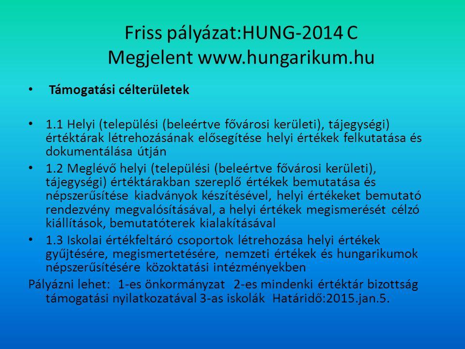 Friss pályázat:HUNG-2014 C Megjelent www.hungarikum.hu Támogatási célterületek 1.1 Helyi (települési (beleértve fővárosi kerületi), tájegységi) értéktárak létrehozásának elősegítése helyi értékek felkutatása és dokumentálása útján 1.2 Meglévő helyi (települési (beleértve fővárosi kerületi), tájegységi) értéktárakban szereplő értékek bemutatása és népszerűsítése kiadványok készítésével, helyi értékeket bemutató rendezvény megvalósításával, a helyi értékek megismerését célzó kiállítások, bemutatóterek kialakításával 1.3 Iskolai értékfeltáró csoportok létrehozása helyi értékek gyűjtésére, megismertetésére, nemzeti értékek és hungarikumok népszerűsítésére közoktatási intézményekben Pályázni lehet: 1-es önkormányzat 2-es mindenki értéktár bizottság támogatási nyilatkozatával 3-as iskolák Határidő:2015.jan.5.