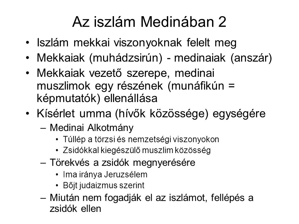 Az iszlám Medinában 2 Iszlám mekkai viszonyoknak felelt meg Mekkaiak (muhádzsirún) - medinaiak (anszár) Mekkaiak vezető szerepe, medinai muszlimok egy részének (munáfikún = képmutatók) ellenállása Kísérlet umma (hívők közössége) egységére –Medinai Alkotmány Túllép a törzsi és nemzetségi viszonyokon Zsidókkal kiegészülő muszlim közösség –Törekvés a zsidók megnyerésére Ima iránya Jeruzsélem Bőjt judaizmus szerint –Miután nem fogadják el az iszlámot, fellépés a zsidók ellen