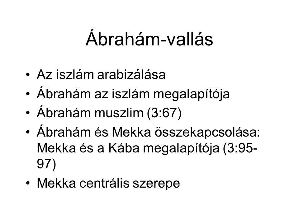 Ábrahám-vallás Az iszlám arabizálása Ábrahám az iszlám megalapítója Ábrahám muszlim (3:67) Ábrahám és Mekka összekapcsolása: Mekka és a Kába megalapítója (3:95- 97) Mekka centrális szerepe