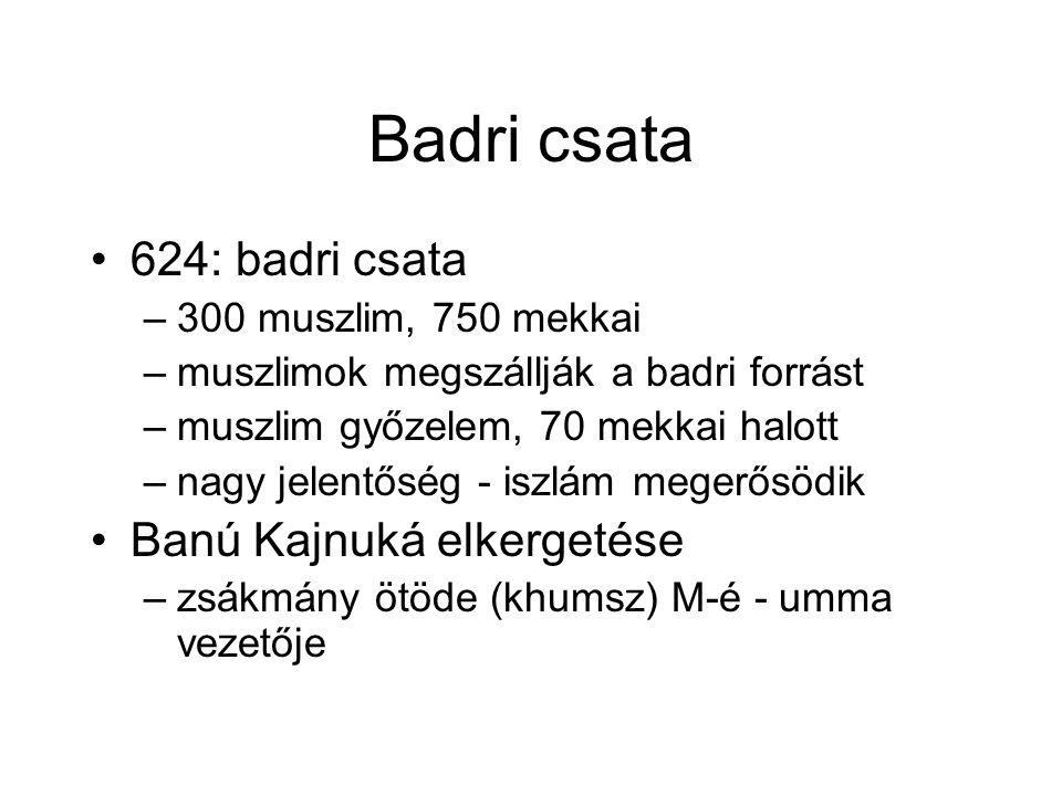 Badri csata 624: badri csata –300 muszlim, 750 mekkai –muszlimok megszállják a badri forrást –muszlim győzelem, 70 mekkai halott –nagy jelentőség - iszlám megerősödik Banú Kajnuká elkergetése –zsákmány ötöde (khumsz) M-é - umma vezetője