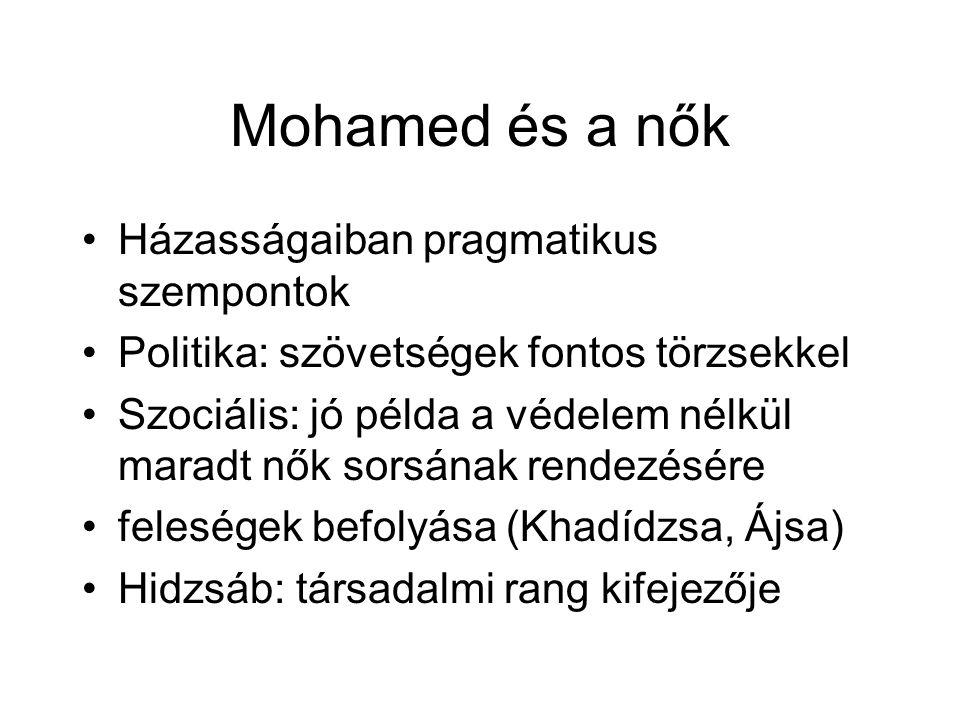 Mohamed és a nők Házasságaiban pragmatikus szempontok Politika: szövetségek fontos törzsekkel Szociális: jó példa a védelem nélkül maradt nők sorsának rendezésére feleségek befolyása (Khadídzsa, Ájsa) Hidzsáb: társadalmi rang kifejezője