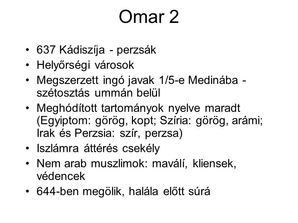 Omar 2 637 Kádiszíja - perzsák Helyőrségi városok Megszerzett ingó javak 1/5-e Medinába - szétosztás ummán belül Meghódított tartományok nyelve maradt (Egyiptom: görög, kopt; Szíria: görög, arámi; Irak és Perzsia: szír, perzsa) Iszlámra áttérés csekély Nem arab muszlimok: maválí, kliensek, védencek 644-ben megölik, halála előtt súrá